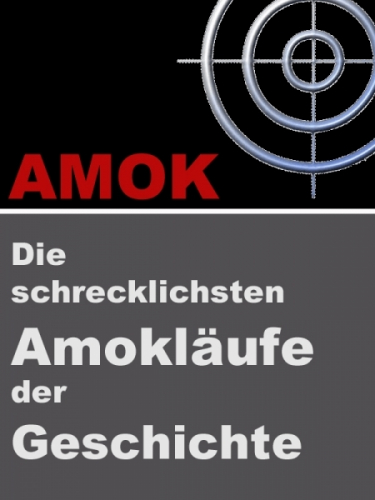 AMOK - Die schrecklichsten Amokläufe der Geschichte