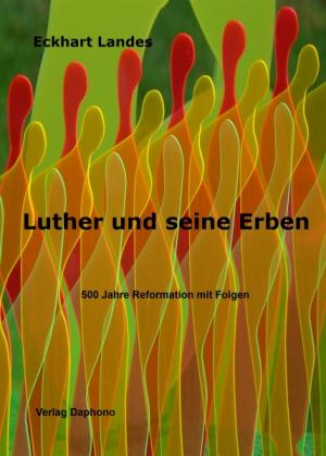 Luther und seine Erben - 500 Jahre Reformation mit Folgen
