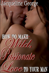 How to make Wild, Passionate Love to your Man