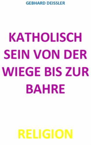 KATHOLISCH SEIN VON DER WIEGE BIS ZUR BAHRE