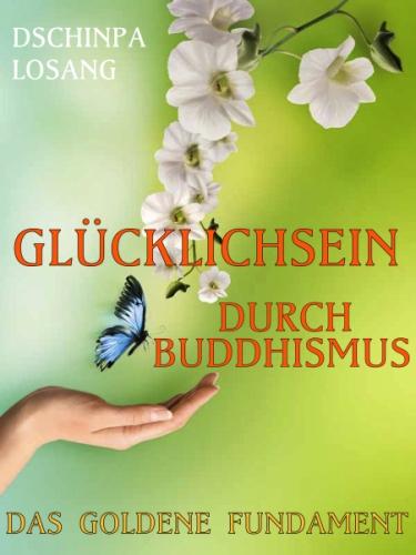 Das goldene Fundament. Glücklichsein durch Buddhismus