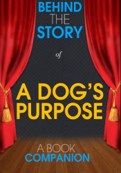 A Dog's Purpose - Behind the Story (A Book Companion)