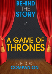 A Game of Thrones - Behind the Story (A Book Companion)