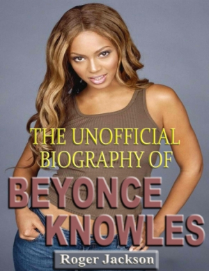 The Unofficial Biography of Beyonce Knowles