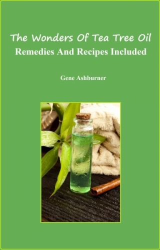 The Wonders Of Tea Tree Oil - Remedies And Recipes Included