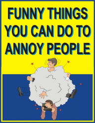 Funny things you can do to annoy people