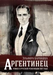 Аргентинец. Исторический роман о русской революции 1917 года