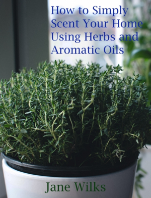 How to Simply Scent your Home using Herbs and Aromatic Oils