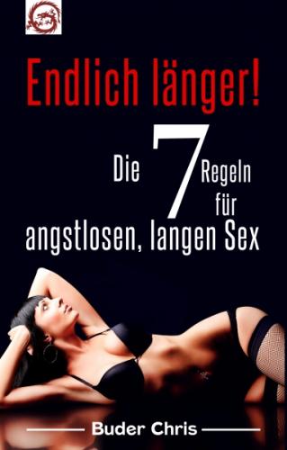 Endlich länger. Die 7 Regeln für angstlosen, langen Sex!