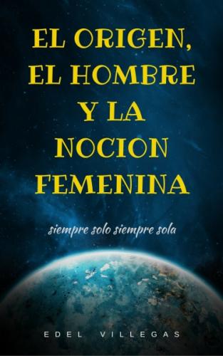 EL ORIGEN, EL HOMBRE Y LA NOCIÓN FEMENINA