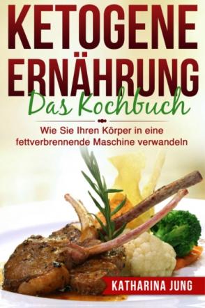 Ketogene Ernährung: Das Kochbuch