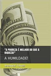 A POBREZA ~E MELHOR DO QUE A RIQUEZA...
