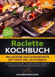 Raclette Kochbuch - 100 leckere Raclette Rezepte