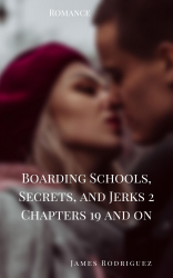 Boarding Schools, Secrets, and Jerks 2 Chapters 19 and On