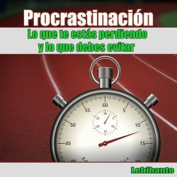 Procrastinación, lo que te estás perdiendo y lo que debes ...