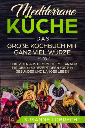 Mediterrane Küche - Das große Kochbuch mit ganz viel Würze