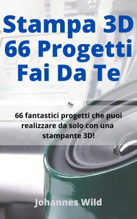Stampa 3D | 66 Progetti Fai da Te