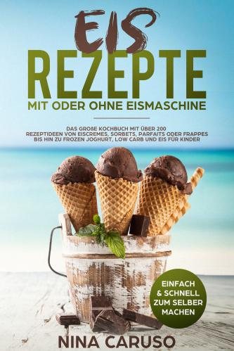 Eis Rezepte - Mit oder Ohne Eismaschine: Das große Kochbuch mi