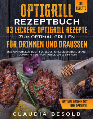 Optigrill Rezeptbuch – 83 leckere Optigrill Rezepte