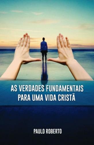 As verdades fundamentais para uma vida Cristã